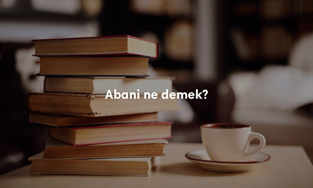 Abani ne demek? TDK sözlük anlamı nedir?