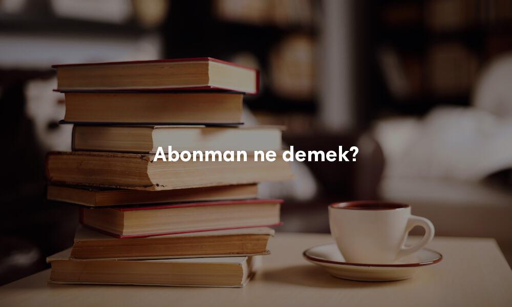 Abonman ne demek? Abonman kelimesinin sözlük anlamı nedir?